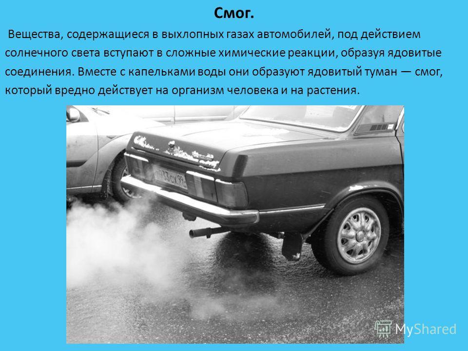 Смог. Вещества, содержащиеся в выхлопных газах автомобилей, под действием солнечного света вступают в сложные химические реакции, образуя ядовитые соединения. Вместе с капельками воды они образуют ядовитый туман смог, который вредно действует на орга