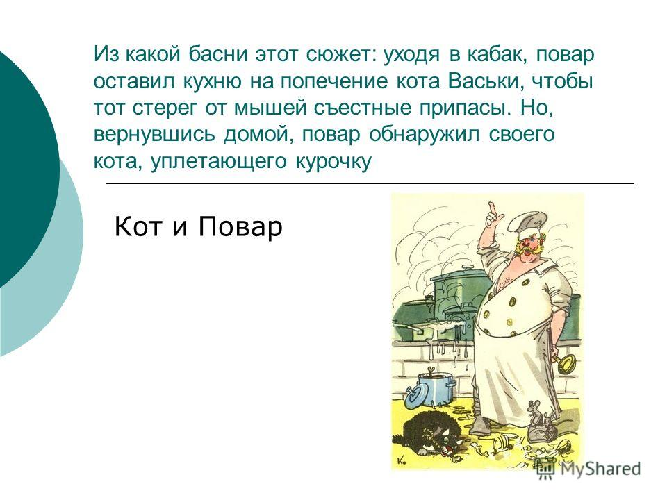 Из какой басни этот сюжет: уходя в кабак, повар оставил кухню на попечение кота Васьки, чтобы тот стерег от мышей съестные припасы. Но, вернувшись домой, повар обнаружил своего кота, уплетающего курочку Кот и Повар