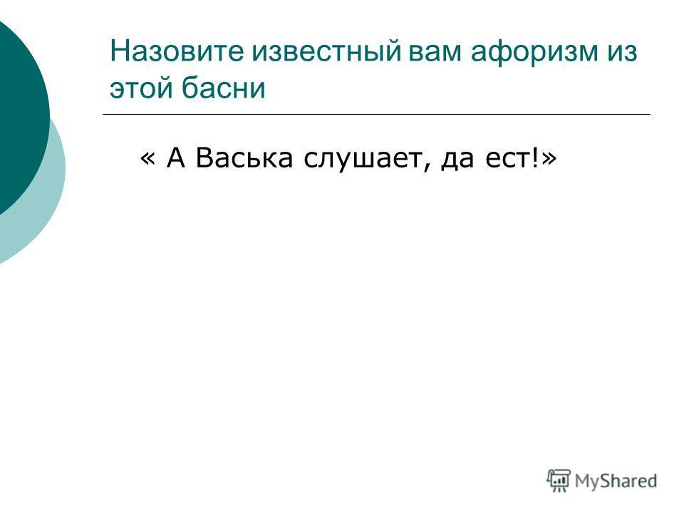 Назовите известный вам афоризм из этой басни « А Васька слушает, да ест!»