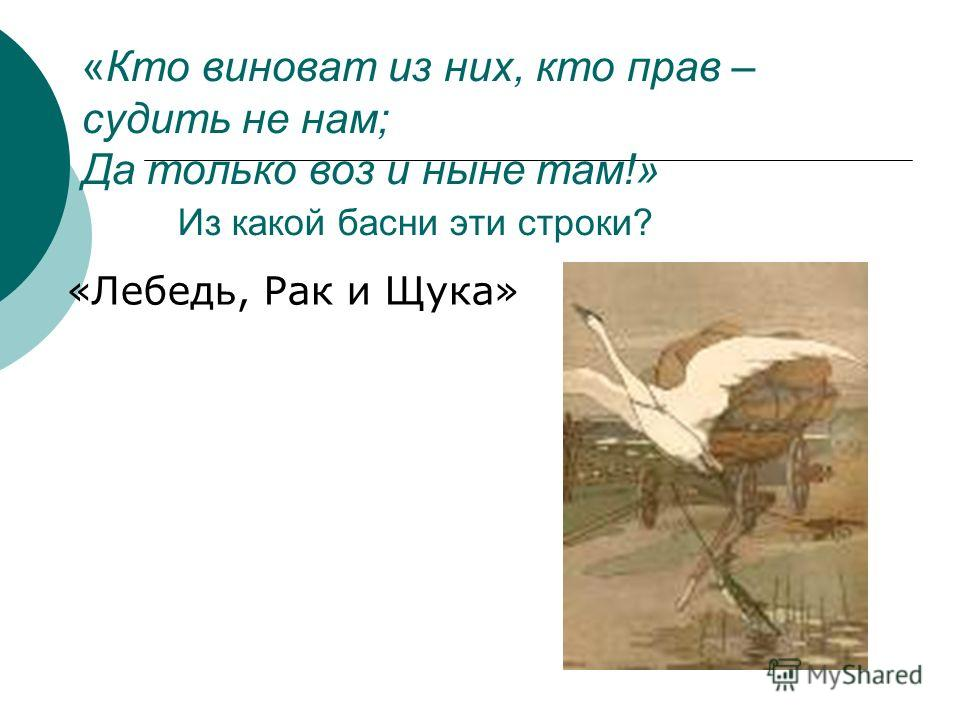«Кто виноват из них, кто прав – судить не нам; Да только воз и ныне там!» Из какой басни эти строки? «Лебедь, Рак и Щука»