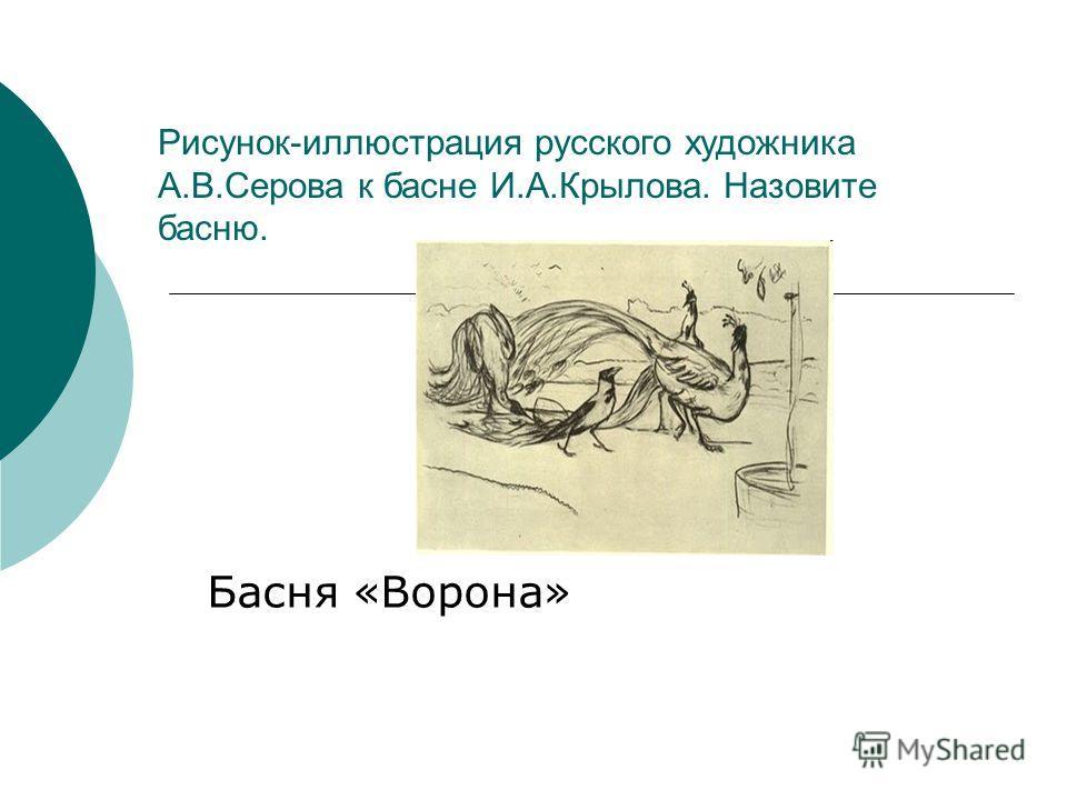 Басня «Ворона» Рисунок-иллюстрация русского художника А.В.Серова к басне И.А.Крылова. Назовите басню.