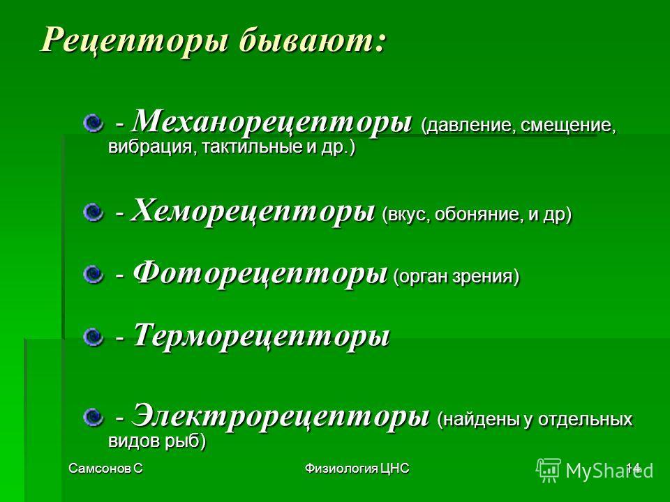 Самсонов СФизиология ЦНС14 Рецепторы бывают: - Механорецепторы (давление, смещение, вибрация, тактильные и др.) - Механорецепторы (давление, смещение, вибрация, тактильные и др.) - Хеморецепторы (вкус, обоняние, и др) - Хеморецепторы (вкус, обоняние,