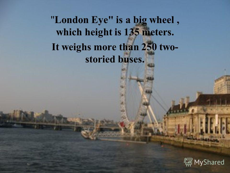 London Eye is a big wheel, which height is 135 meters. It weighs more than 250 two- storied buses.