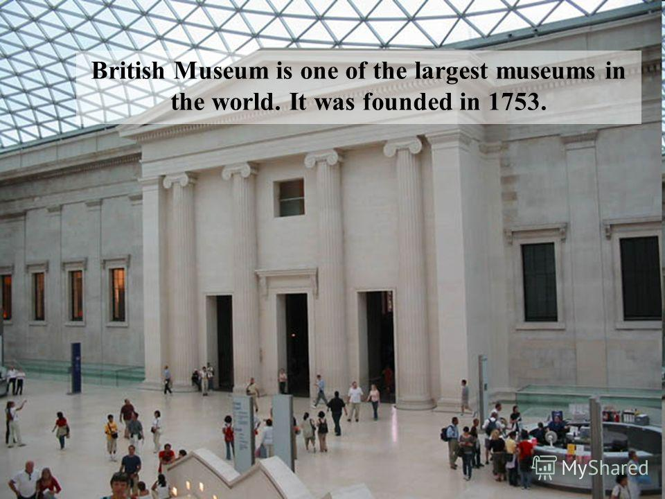British Museum is one of the largest museums in the world. It was founded in 1753.
