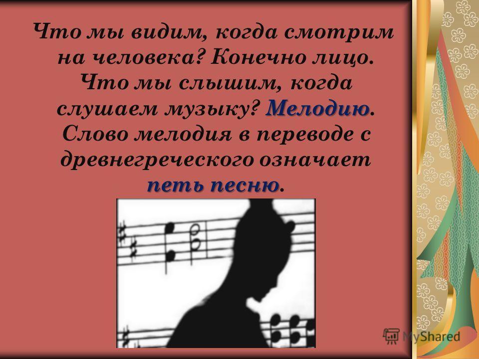 Мелодию петь песню Что мы видим, когда смотрим на человека? Конечно лицо. Что мы слышим, когда слушаем музыку? Мелодию. Слово мелодия в переводе с древнегреческого означает петь песню.