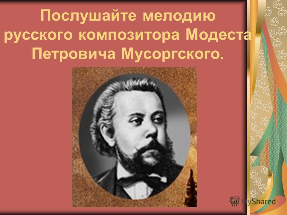 Послушайте мелодию русского композитора Модеста Петровича Мусоргского.