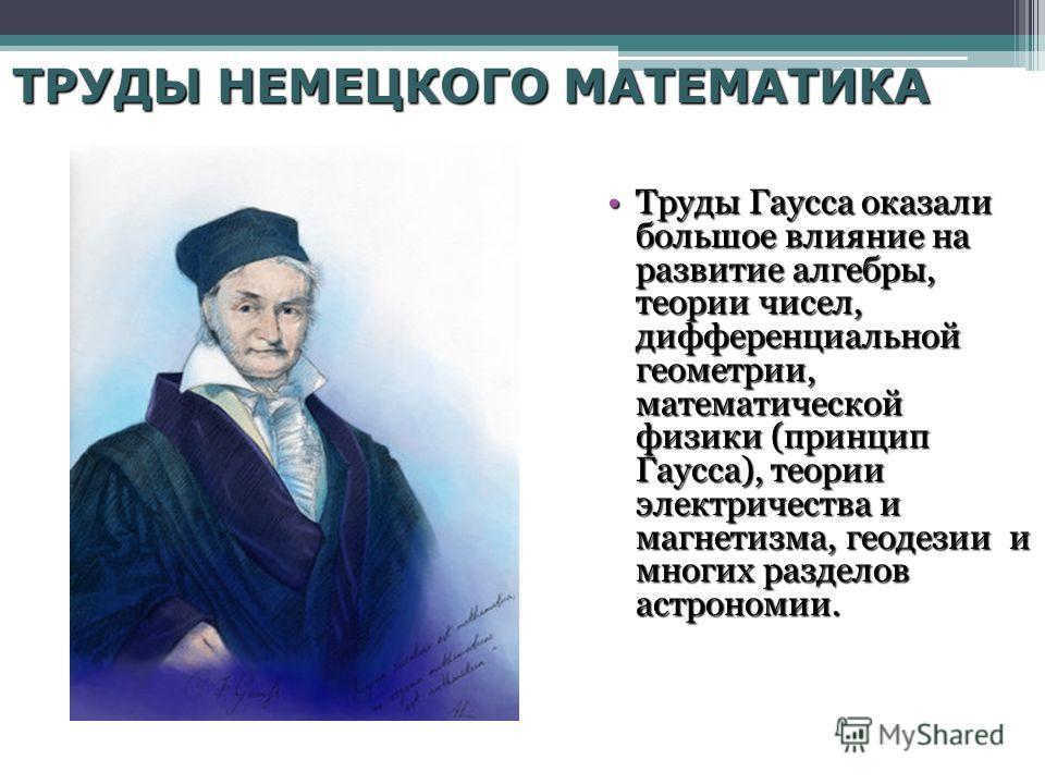 ТРУДЫ НЕМЕЦКОГО МАТЕМАТИКА Труды Гаусса оказали большое влияние на развитие алгебры, теории чисел, дифференциальной геометрии, математической физики (принцип Гаусса), теории электричества и магнетизма, геодезии и многих разделов астрономии.Труды Гаус
