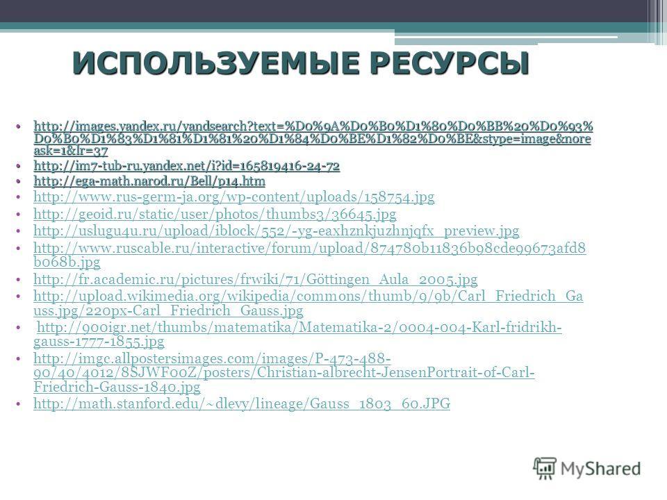 ИСПОЛЬЗУЕМЫЕ РЕСУРСЫ http://images.yandex.ru/yandsearch?text=%D0%9A%D0%B0%D1%80%D0%BB%20%D0%93% D0%B0%D1%83%D1%81%D1%81%20%D1%84%D0%BE%D1%82%D0%BE&stype=image&nore ask=1&lr=37http://images.yandex.ru/yandsearch?text=%D0%9A%D0%B0%D1%80%D0%BB%20%D0%93%