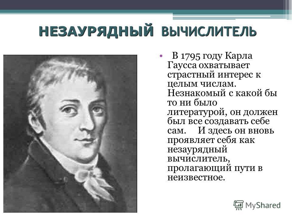 НЕЗАУРЯДНЫЙ ВЫЧИСЛИТЕЛЬ В 1795 году Карла Гаусса охватывает страстный интерес к целым числам. Незнакомый с какой бы то ни было литературой, он должен был все создавать себе сам. И здесь он вновь проявляет себя как незаурядный вычислитель, пролагающий