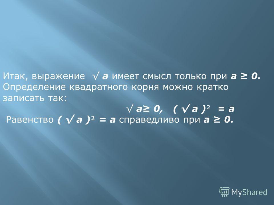 Итак, выражение а имеет смысл только при а 0. Определение квадратного корня можно кратко записать так: а 0, ( а ) = а Равенство ( а ) = а справедливо при а 0.