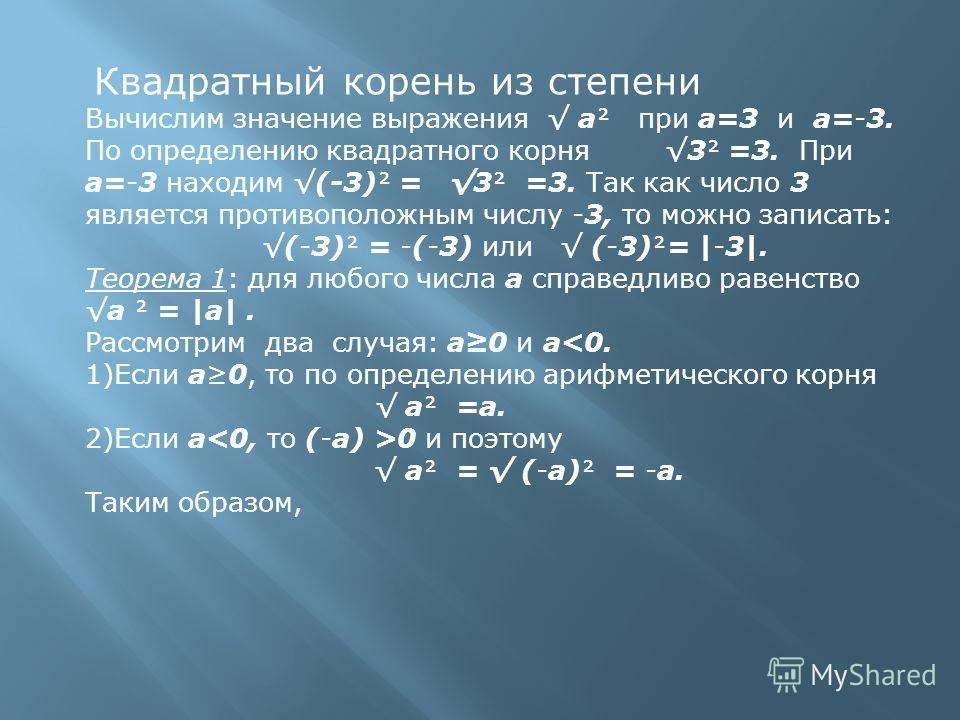 Квадратный корень из степени Вычислим значение выражения а при а=3 и а=-3. По определению квадратного корня 3 =3. При а=-3 находим (-3) = 3 =3. Так как число 3 является противоположным числу -3, то можно записать: (-3) = -(-3) или (-3)= |-3|. Теорема