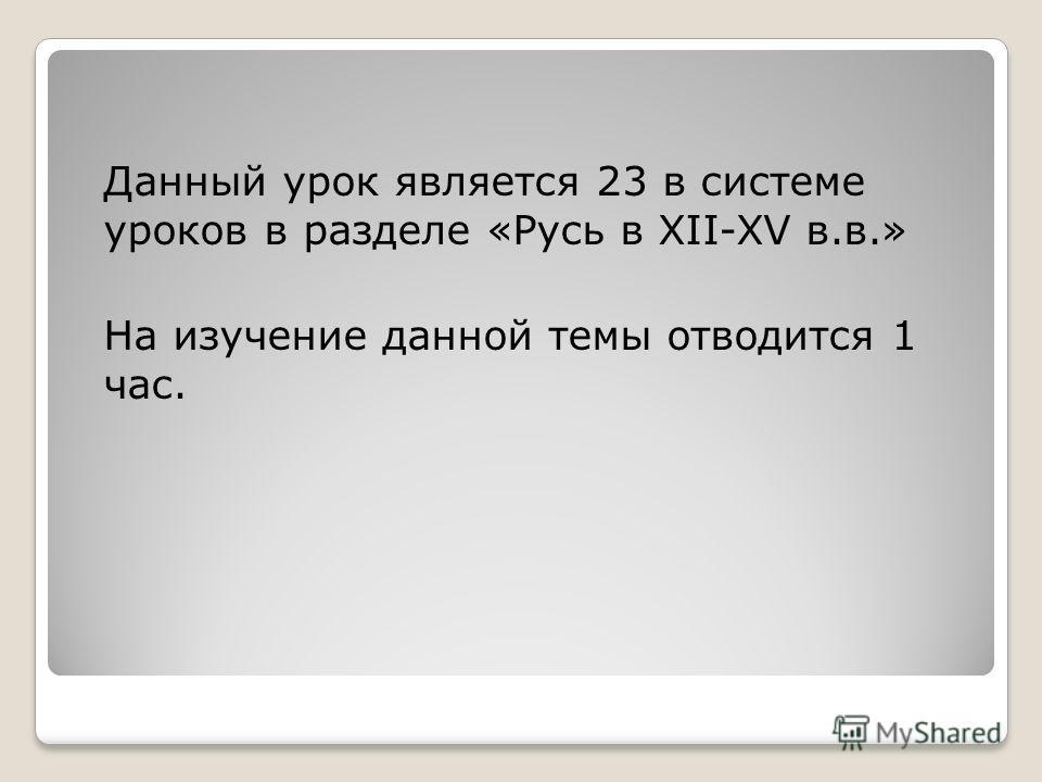 Данный урок является 23 в системе уроков в разделе «Русь в XII-XV в.в.» На изучение данной темы отводится 1 час.