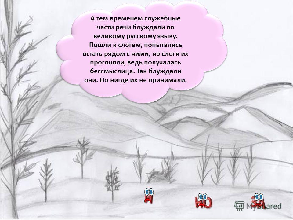 А тем временем служебные части речи блуждали по великому русскому языку. Пошли к слогам, попытались встать рядом с ними, но слоги их прогоняли, ведь получалась бессмыслица. Так блуждали они. Но нигде их не принимали.
