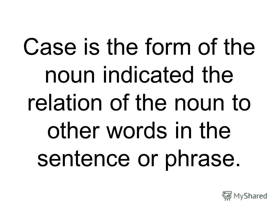 Case is the form of the noun indicated the relation of the noun to other words in the sentence or phrase.