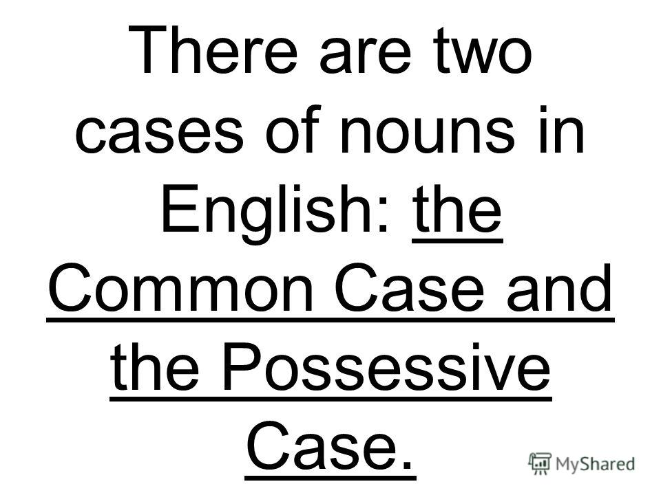 There are two cases of nouns in English: the Common Case and the Possessive Case.