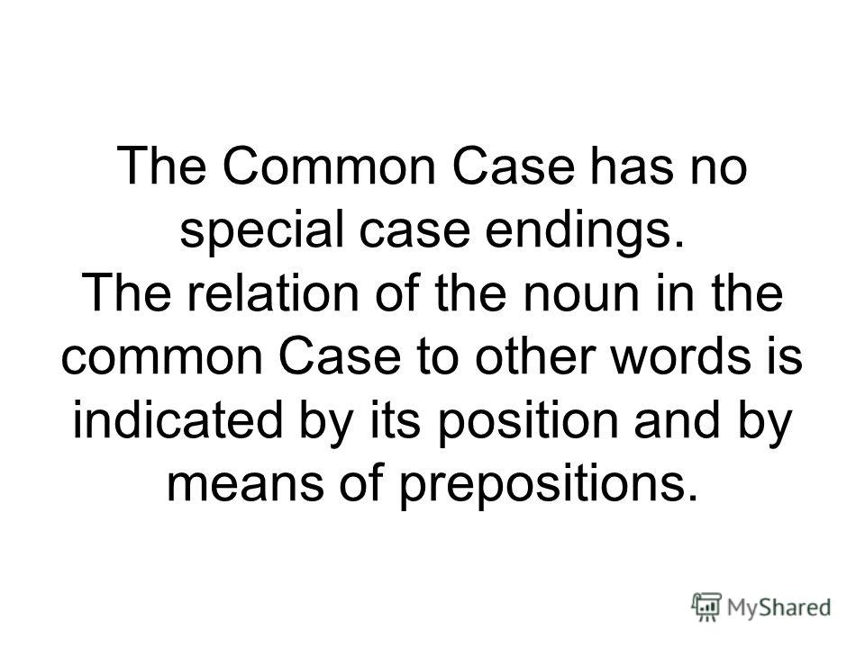 The Common Case has no special case endings. The relation of the noun in the common Case to other words is indicated by its position and by means of prepositions.