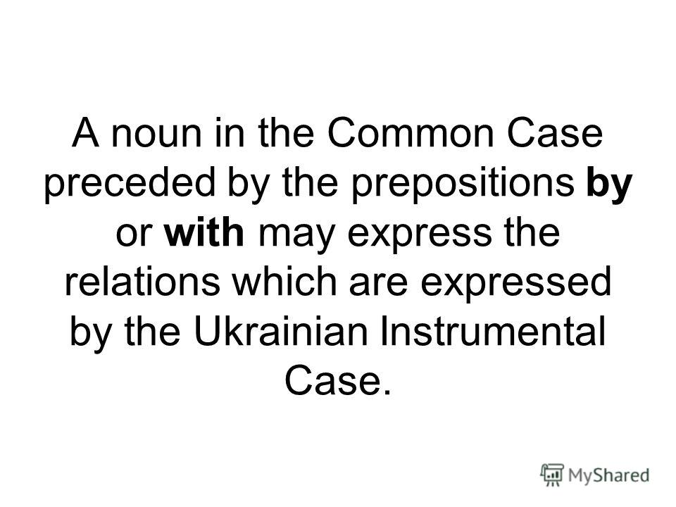 A noun in the Common Case preceded by the prepositions by or with may express the relations which are expressed by the Ukrainian Instrumental Case.