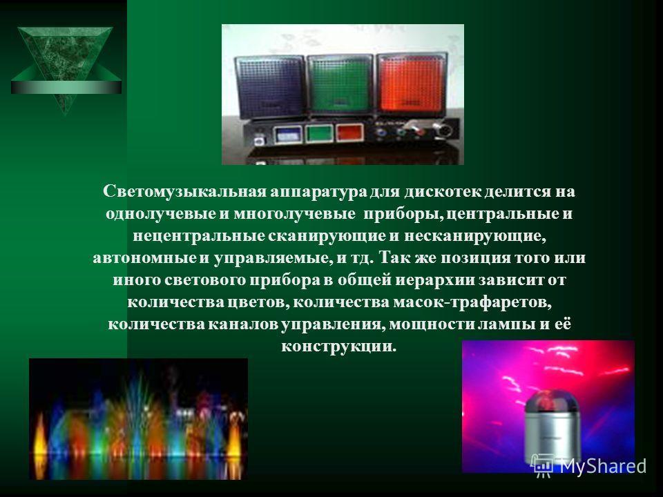 Светомузыкальная аппаратура для дискотек делится на однолучевые и многолучевые приборы, центральные и нецентральные сканирующие и несканирующие, автономные и управляемые, и тд. Так же позиция того или иного светового прибора в общей иерархии зависит