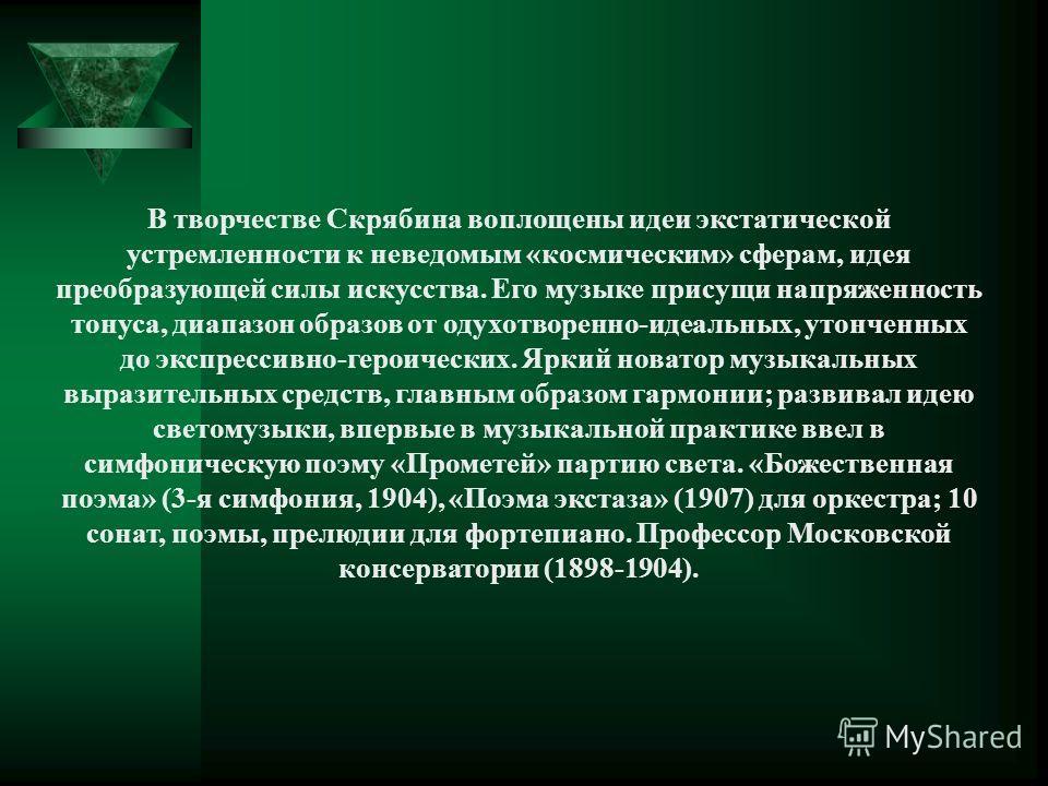 В творчестве Скрябина воплощены идеи экстатической устремленности к неведомым «космическим» сферам, идея преобразующей силы искусства. Его музыке присущи напряженность тонуса, диапазон образов от одухотворенно-идеальных, утонченных до экспрессивно-ге