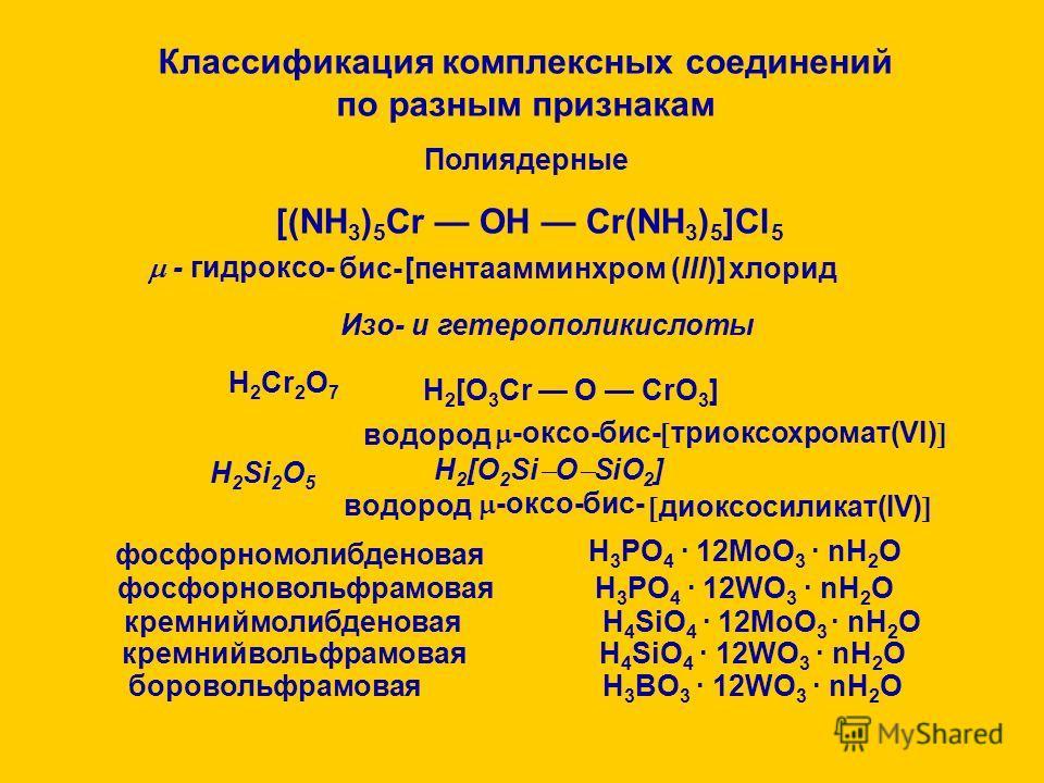 4. По внутренней структуре комплексного соединения Моноядерные 4.2. По наличию циклов 4.1. По числу ядер Полиядерные Классификация комплексных соединений по разным признакам Полиядерные [(NH 3 ) 5 Cr OH Cr(NH 3 ) 5 ]Cl 5 - гидроксо- бис- [пентаамминх