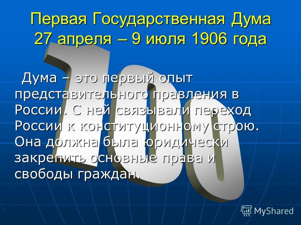 Первая Государственная Дума 27 апреля – 9 июля 1906 года Дума – это первый опыт представительного правления в России. С ней связывали переход России к конституционному строю. Она должна была юридически закрепить основные права и свободы граждан. Дума