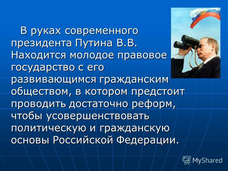 В руках современного президента Путина В.В. Находится молодое правовое государство с его развивающимся гражданским обществом, в котором предстоит проводить достаточно реформ, чтобы усовершенствовать политическую и гражданскую основы Российской Федера