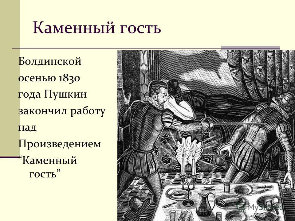 Каменный гость Болдинской осенью 1830 года Пушкин закончил работу над Произведением Каменный гость