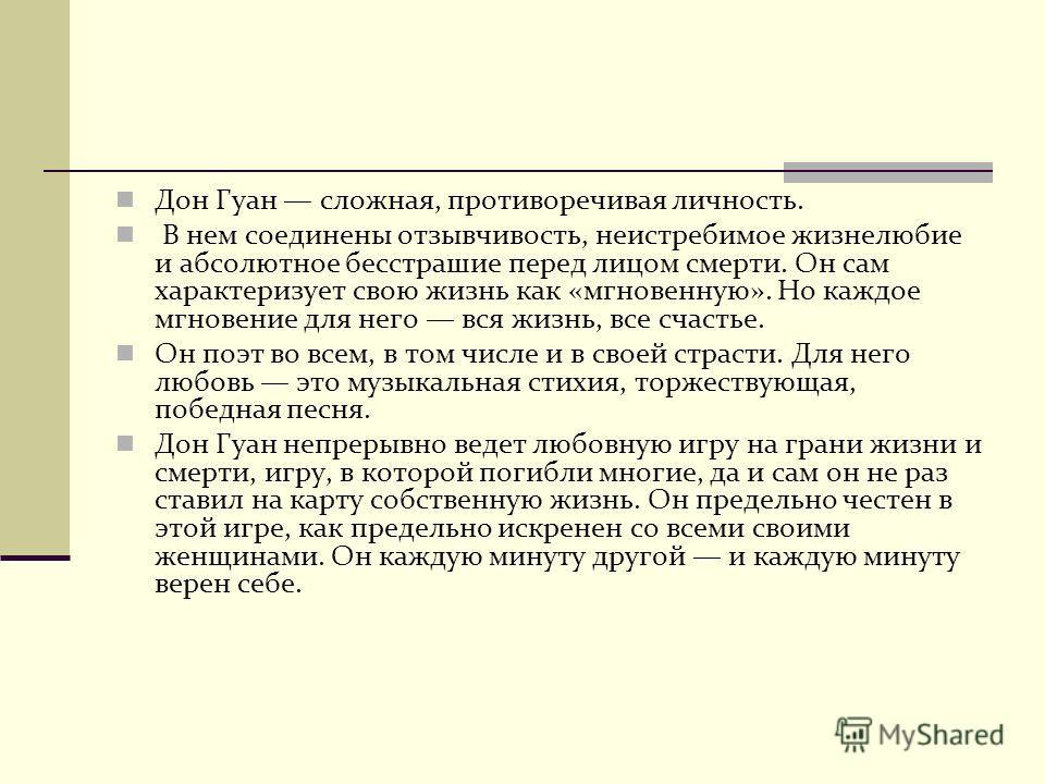 Дон Гуан сложная, противоречивая личность. В нем соединены отзывчивость, неистребимое жизнелюбие и абсолютное бесстрашие перед лицом смерти. Он сам характеризует свою жизнь как «мгновенную». Но каждое мгновение для него вся жизнь, все счастье. Он поэ