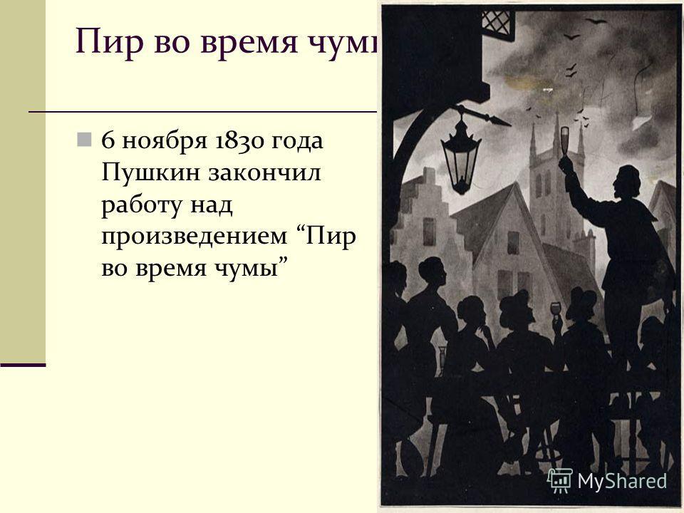 Пир во время чумы 6 ноября 1830 года Пушкин закончил работу над произведением Пир во время чумы