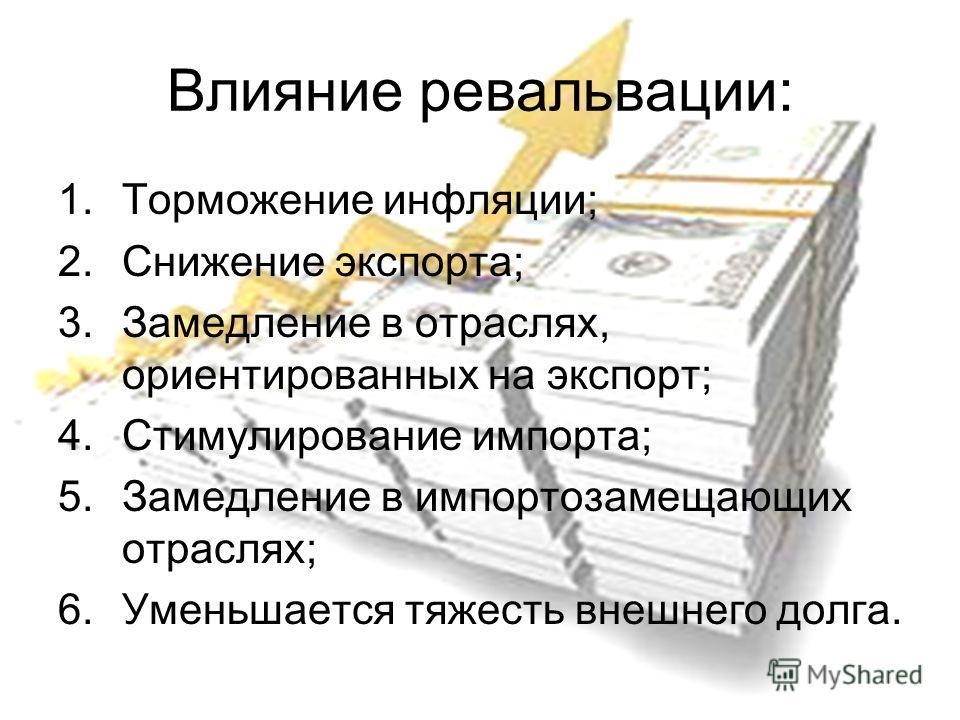 Влияние ревальвации: 1.Торможение инфляции; 2.Снижение экспорта; 3.Замедление в отраслях, ориентированных на экспорт; 4.Стимулирование импорта; 5.Замедление в импортозамещающих отраслях; 6.Уменьшается тяжесть внешнего долга.