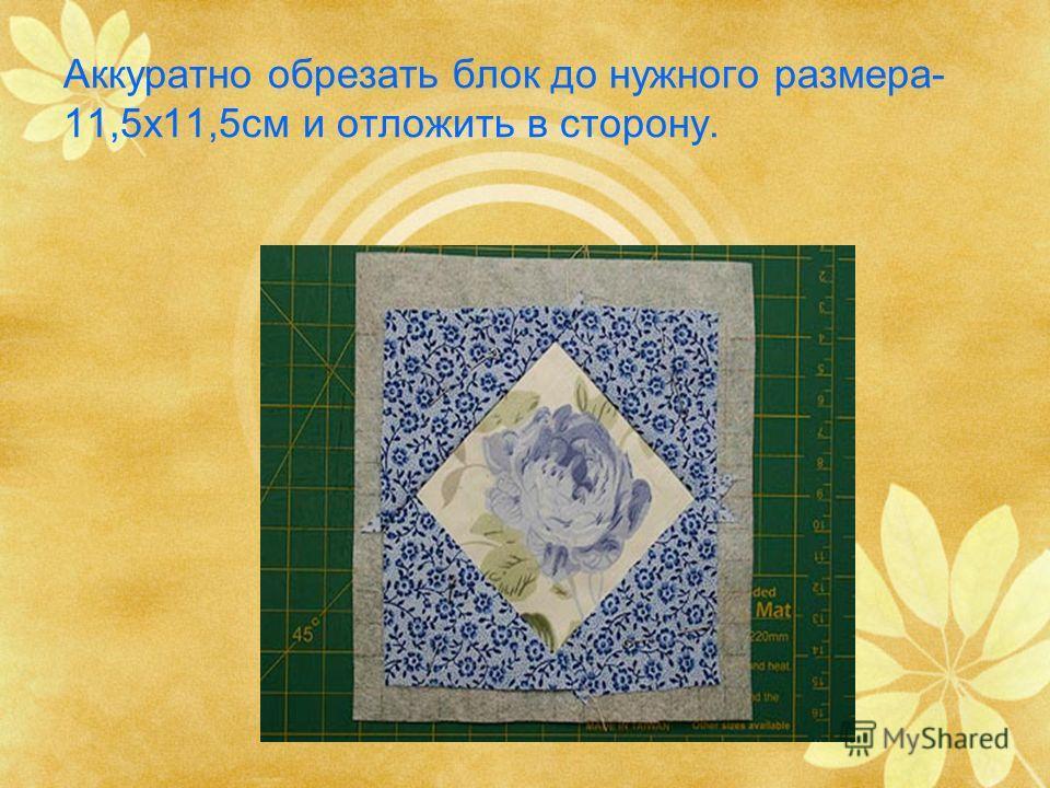 Аккуратно обрезать блок до нужного размера- 11,5х11,5см и отложить в сторону.