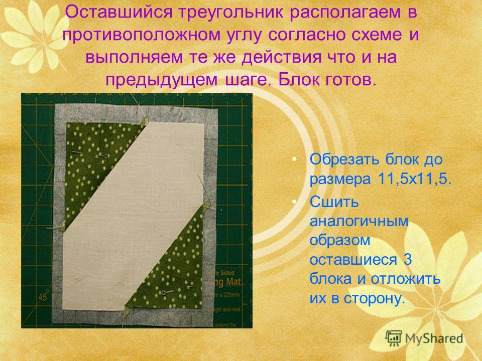 Оставшийся треугольник располагаем в противоположном углу согласно схеме и выполняем те же действия что и на предыдущем шаге. Блок готов. Обрезать блок до размера 11,5х11,5. Сшить аналогичным образом оставшиеся 3 блока и отложить их в сторону.