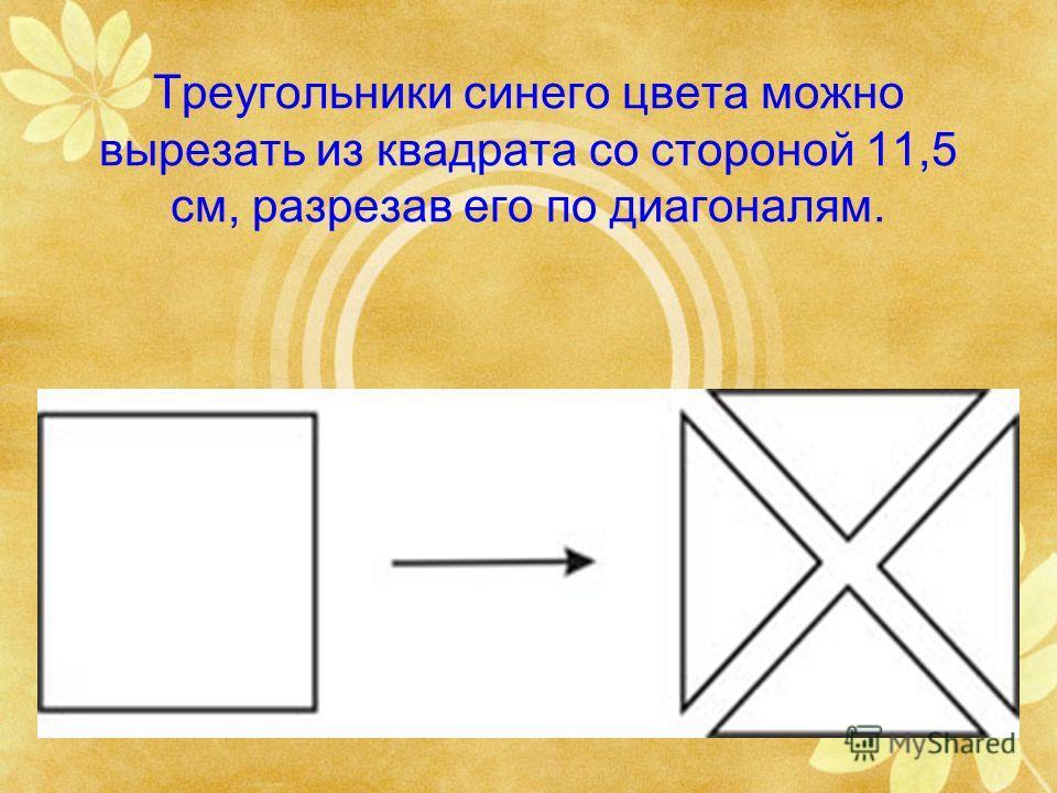 Треугольники синего цвета можно вырезать из квадрата со стороной 11,5 см, разрезав его по диагоналям.