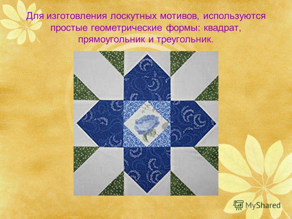 Для изготовления лоскутных мотивов, используются простые геометрические формы: квадрат, прямоугольник и треугольник.