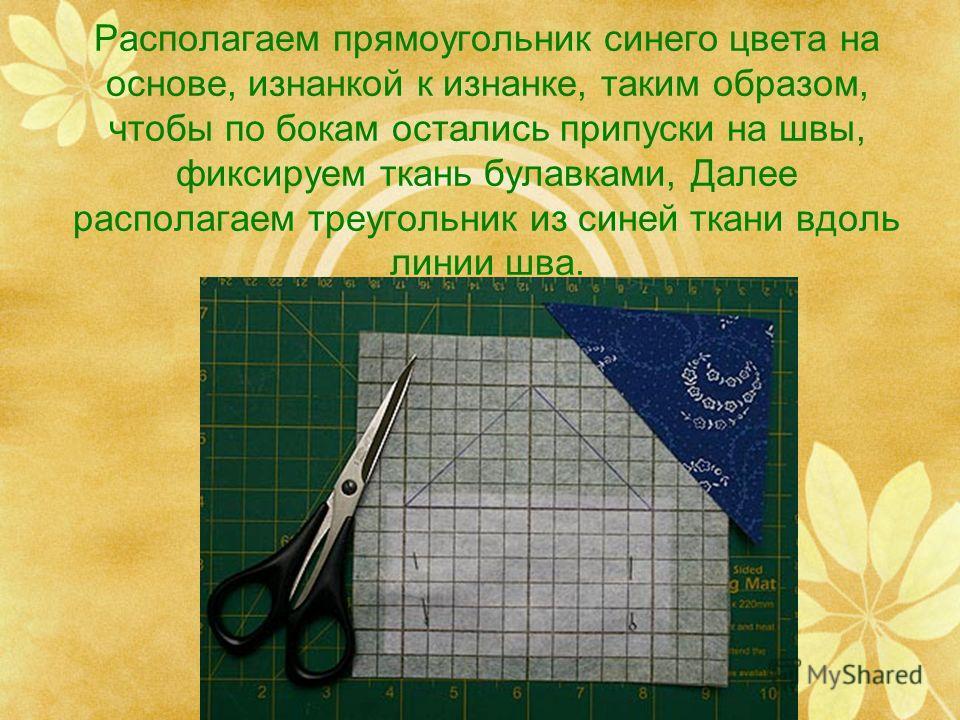 Располагаем прямоугольник синего цвета на основе, изнанкой к изнанке, таким образом, чтобы по бокам остались припуски на швы, фиксируем ткань булавками, Далее располагаем треугольник из синей ткани вдоль линии шва.
