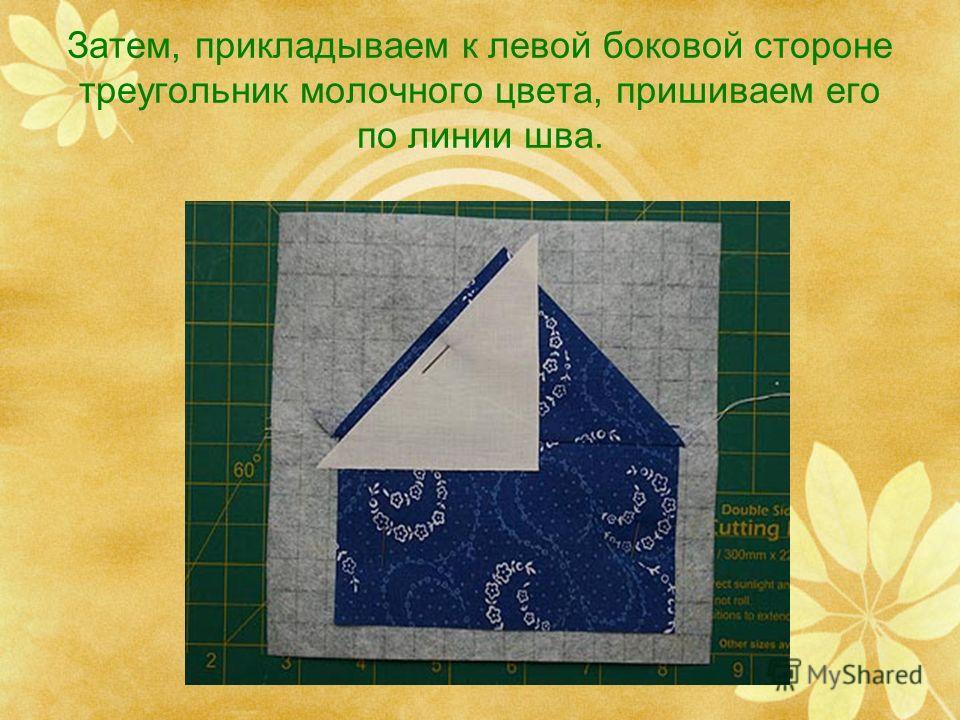 Затем, прикладываем к левой боковой стороне треугольник молочного цвета, пришиваем его по линии шва.