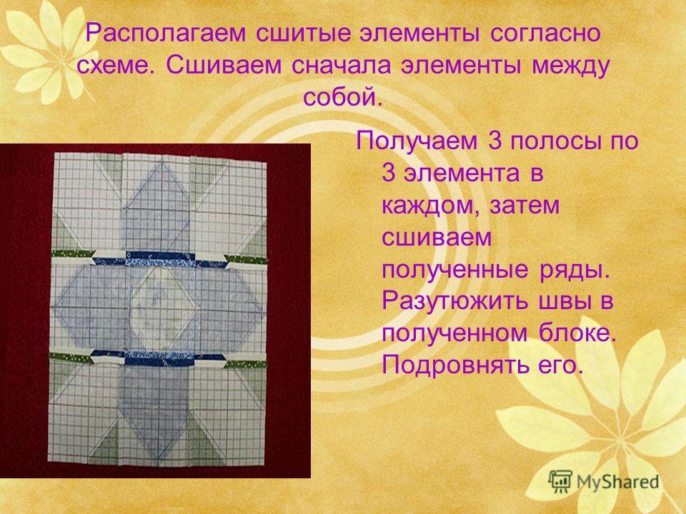 Располагаем сшитые элементы согласно схеме. Сшиваем сначала элементы между собой. Получаем 3 полосы по 3 элемента в каждом, затем сшиваем полученные ряды. Разутюжить швы в полученном блоке. Подровнять его.