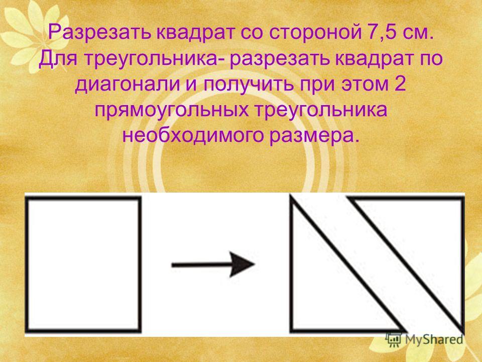 Разрезать квадрат со стороной 7,5 см. Для треугольника- разрезать квадрат по диагонали и получить при этом 2 прямоугольных треугольника необходимого размера.