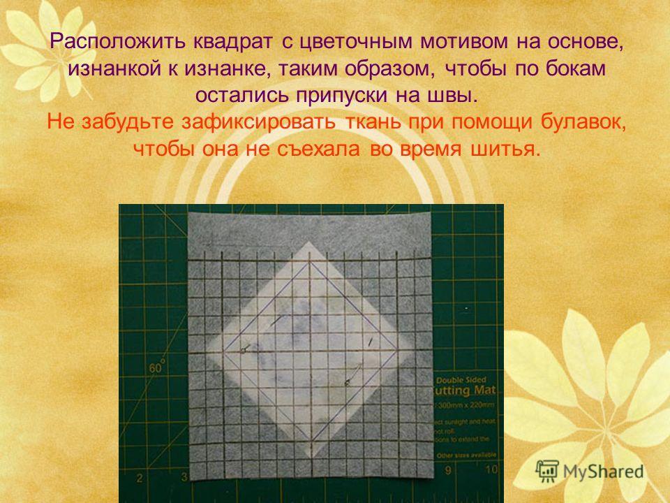 Расположить квадрат с цветочным мотивом на основе, изнанкой к изнанке, таким образом, чтобы по бокам остались припуски на швы. Не забудьте зафиксировать ткань при помощи булавок, чтобы она не съехала во время шитья.