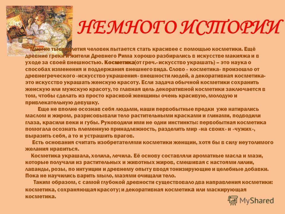 НЕМНОГО ИСТОРИИ Многие тысячелетия человек пытается стать красивее с помощью косметики. Ещё древние греки и жители Древнего Рима хорошо разбирались в искусстве макияжа и в уходе за своей внешностью. Косметика(от греч.- искусство украшать) – это наука