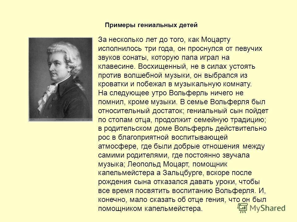 Примеры гениальных детей За несколько лет до того, как Моцарту исполнилось три года, он проснулся от певучих звуков сонаты, которую папа играл на клавесине. Восхищенный, не в силах устоять против волшебной музыки, он выбрался из кроватки и побежал в