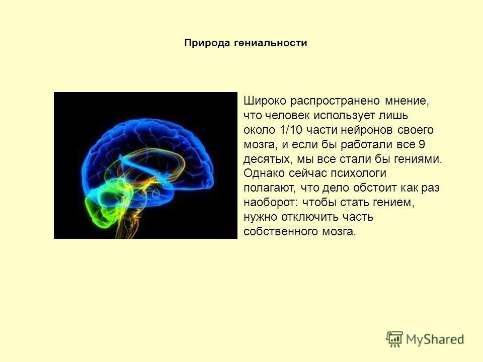 Широко распространено мнение, что человек использует лишь около 1/10 части нейронов своего мозга, и если бы работали все 9 десятых, мы все стали бы гениями. Однако сейчас психологи полагают, что дело обстоит как раз наоборот: чтобы стать гением, нужн