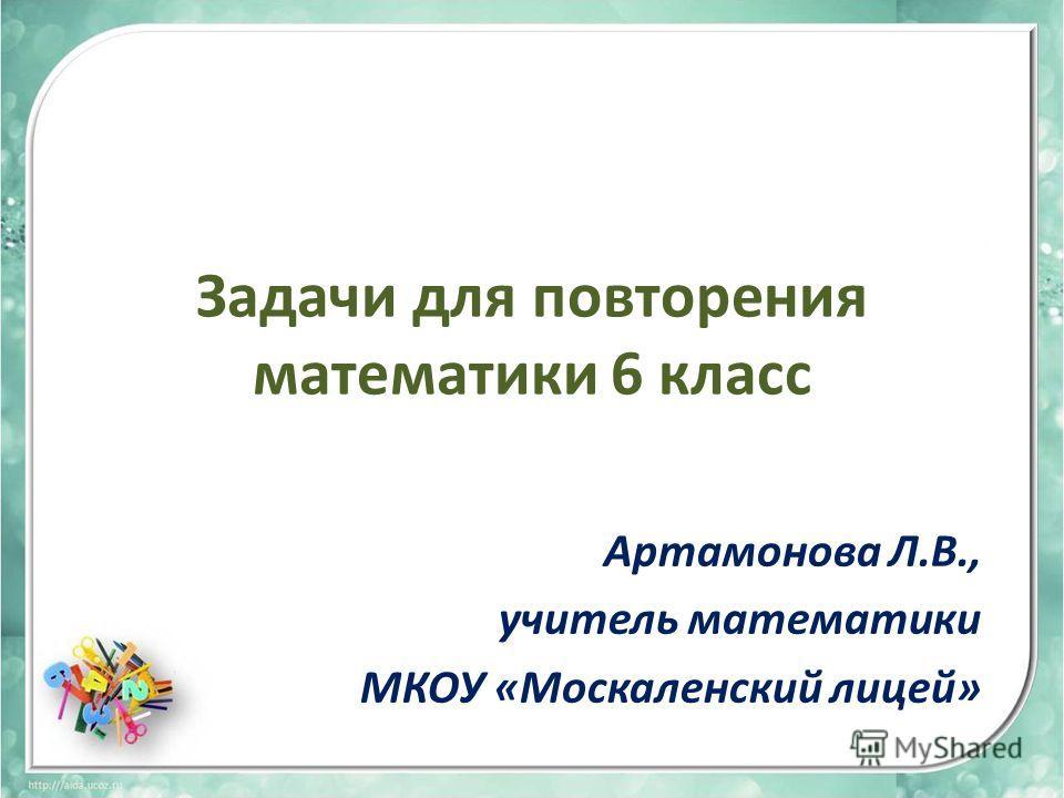 Задачи для повторения математики 6 класс Артамонова Л.В., учитель математики МКОУ «Москаленский лицей»