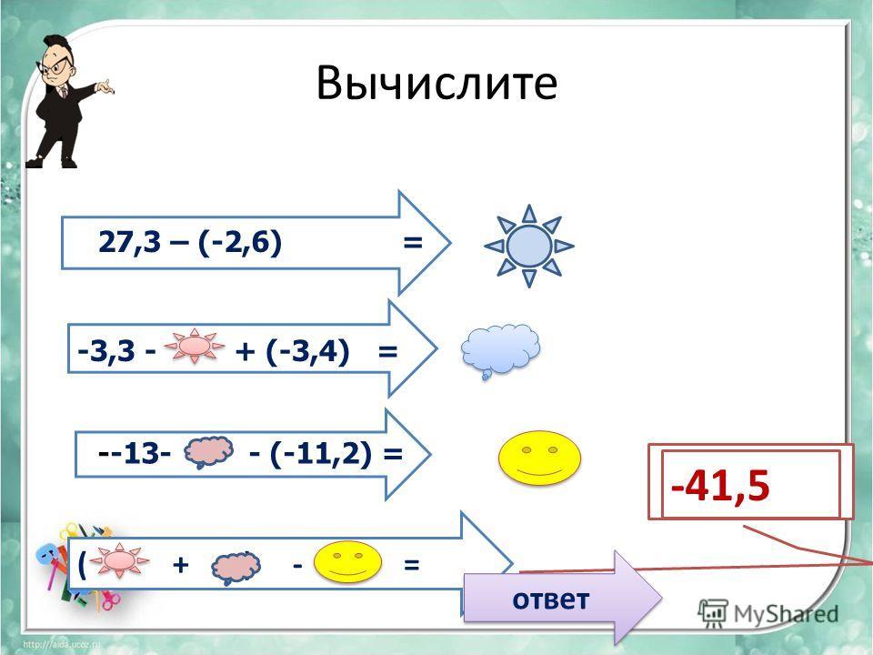 Вычислите 27,3 – (-2,6) = -3,3 - + (-3,4) = --13- - (-11,2) = ( + ) - = -41,5 ответ