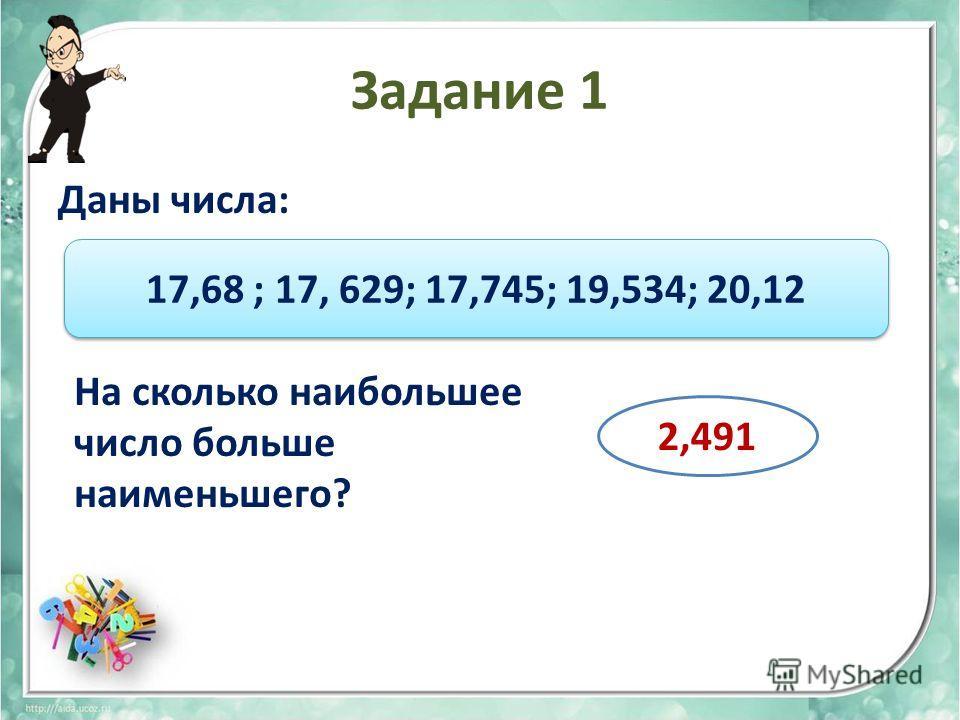Задание 1 Даны числа: 17,68 ; 17, 629; 17,745; 19,534; 20,12 На сколько наибольшее число больше наименьшего? 2,491