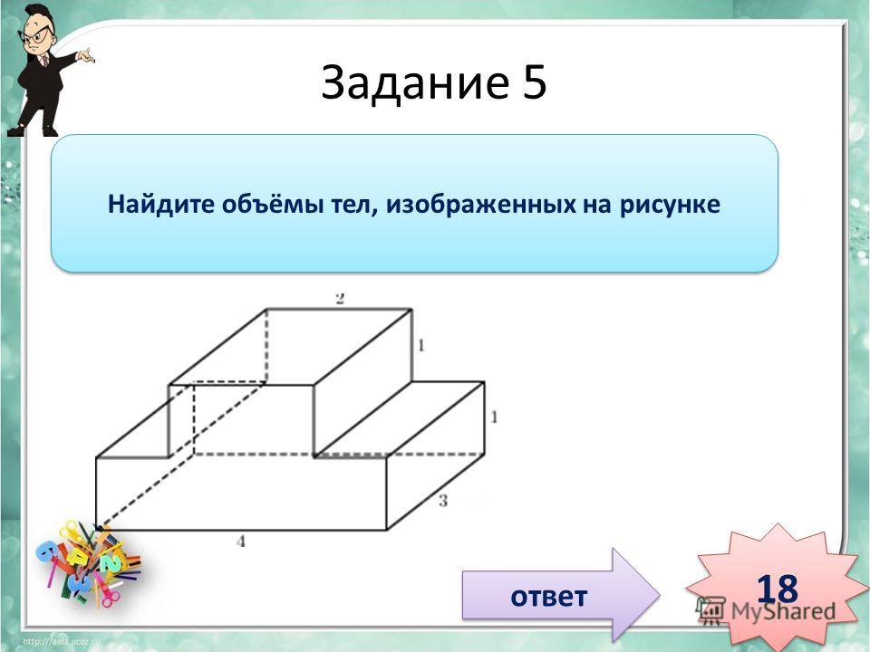 Задание 5 ответ 18 Найдите объёмы тел, изображенных на рисунке