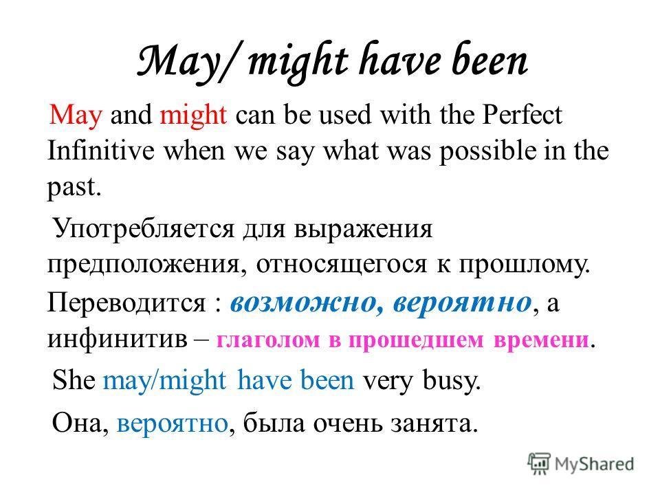 May/ might have been May and might can be used with the Perfect Infinitive when we say what was possible in the past. Употребляется для выражения предположения, относящегося к прошлому. Переводится : возможно, вероятно, а инфинитив – глаголом в проше