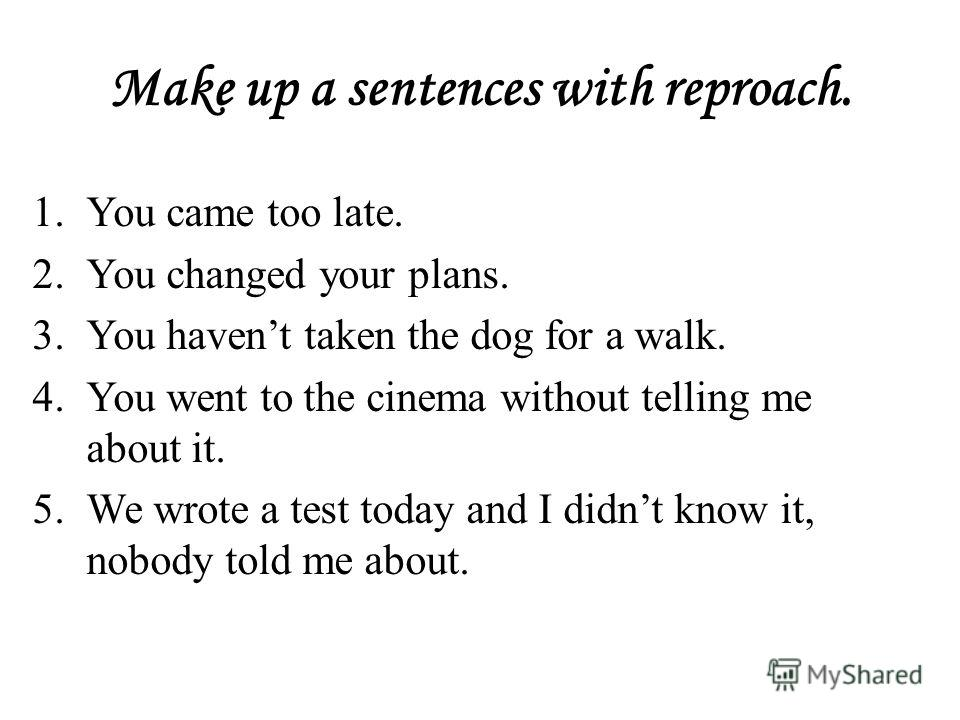 Make up a sentences with reproach. 1.You came too late. 2.You changed your plans. 3.You havent taken the dog for a walk. 4.You went to the cinema without telling me about it. 5.We wrote a test today and I didnt know it, nobody told me about.