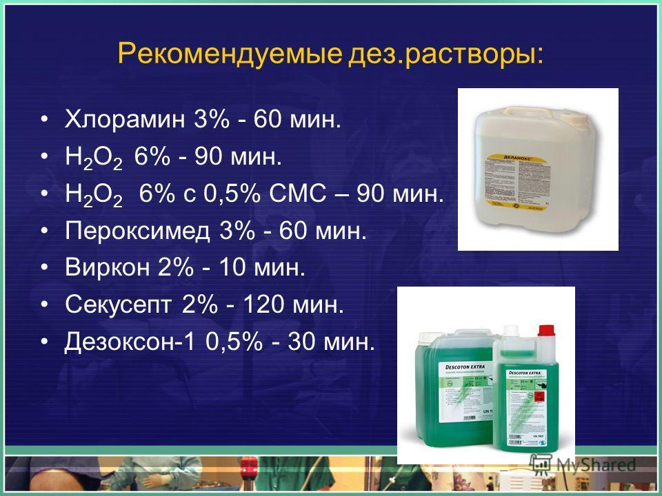 Рекомендуемые дез.растворы: Хлорамин 3% - 60 мин. Н 2 О 2 6% - 90 мин. Н 2 О 2 6% с 0,5% СМС – 90 мин. Пероксимед 3% - 60 мин. Виркон 2% - 10 мин. Секусепт 2% - 120 мин. Дезоксон-1 0,5% - 30 мин.