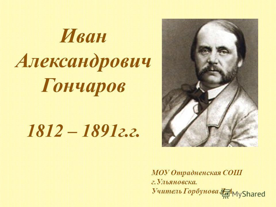 Иван Александрович Гончаров 1812 – 1891г.г. МОУ Отрадненская СОШ г.Ульяновска. Учитель Горбунова Л.А.